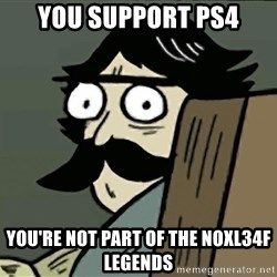 StareDad - You support ps4 you're not part of the noxl34f legends