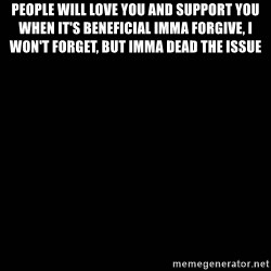 black background - people will love you and support you when it's beneficial Imma forgive, I won't forget, but Imma dead the issue