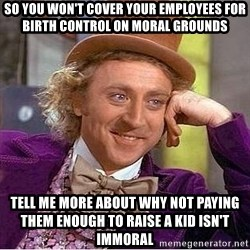 Willy Wonka - so you won't cover your employees for birth control on moral grounds tell me more about why not paying them enough to raise a kid isn't immoral