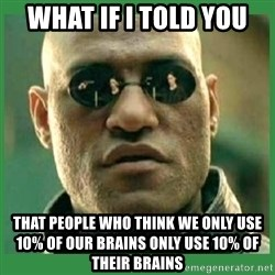 Matrix Morpheus - What if i told you That people who think we only use 10% of our brains only Use 10% of their brains