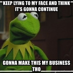 Kermit The Frog h - Keep lying to my face and think  it's gonna continue Gonna make this my business tho