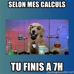 Chemistry Dog - selon mes calculs tu finis a 7h