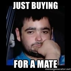 just waiting for a mate - Just buying for a mate