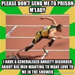 OSCAR PISTORIUS - please don't send me to prison m'lady I have a generalised anxiety disorder about big men wanting to make love to me in the shower