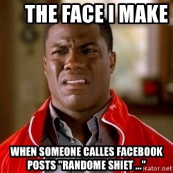 """Kevin hart too -      the face i make       when someone calles facebook posts """"randome shiet ..."""""""