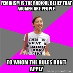 Feminist Cunt - feminism is the radical belief that women are people to whom the rules don't apply