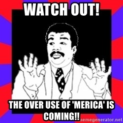 Watch Out Guys - watch out! The over use of 'Merica' is coming!!
