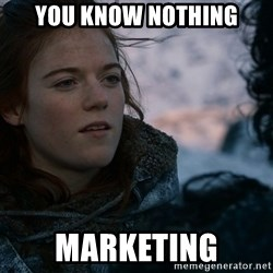 Ygritte knows more than you - you know nothing marketing