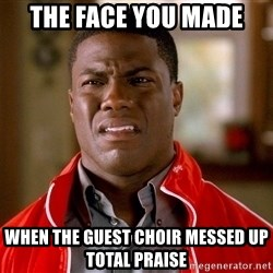 Kevin hart too - the face you made when the guest choir messed up Total Praise