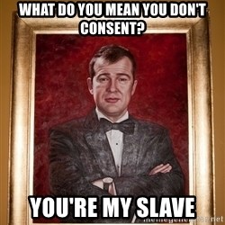 Douchey Dom - what do you mean you don't consent? you're my slave