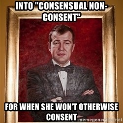 "Douchey Dom - into ""consensual non-consent"" for when she won't otherwise consent"