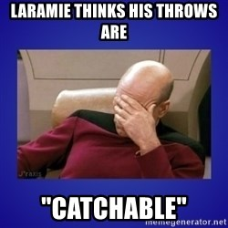 "Picard facepalm  - Laramie thinks his throws are  ""Catchable"""