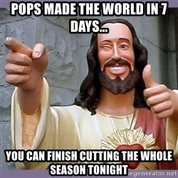 buddy jesus - Pops made the world in 7 days... you can finish cutting the whole season tonight