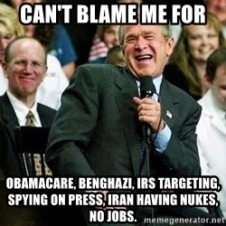 Laughing Bush - Can't blame me for  obamacare, benghazi, irs targeting, spying on press, iran having nukes, no jobs.