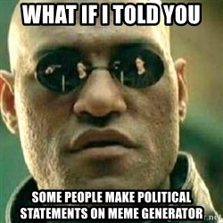 What If I Told You - WHAT if i told you some people make political statements on meme generator