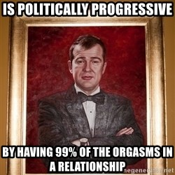 Douchey Dom - is politically progressive by having 99% of the orgasms in a relationship