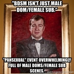 "Douchey Dom - ""BDSM isn't just male dom/female sub."" ""pansexual"" event overwhelmingly full of male doms/female sub scenes."