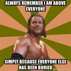 Triple H - Always remember I am above everyone simply because everyone else has been buried