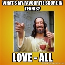 Buddy Christ - What's my favourite score in tennis? Love - all