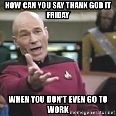 Captain Picard - How can you say thank god it Friday When you don't even go to work