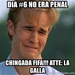 Crying Dawson - DIA #6 NO ERA PENAL CHINGADA FIFA!!! ATTE: LA GALLA