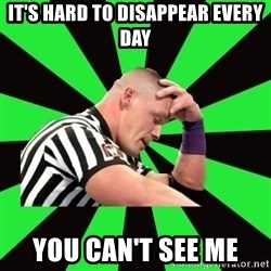 Deep Thinking Cena - It's hard to disappear every day You can't see me