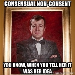 Douchey Dom - consensual non-consent you know, when you tell her it was her idea