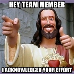 buddy jesus - HEY, TEAM MEMBER I ACKNOWLEDGED YOUR EFFORT