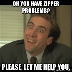 Nick Cage - Oh you have zipper problems?  Please, let me help you.