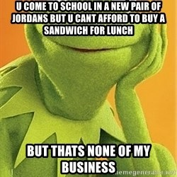 Kermit the frog - u come to school in a new pair of jordans but u cant afford to buy a sandwich for lunch but thats none of my business