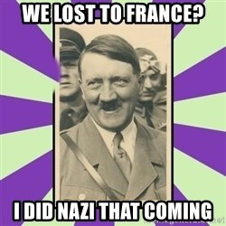 Hitler Smiling - We Lost to France? I did Nazi that coming