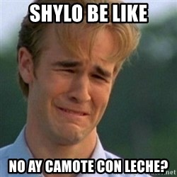 Crying Dawson - shylo be like no ay camote con leche?
