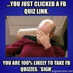 Picard facepalm  - ...you just clicked a FB Quiz Link. you are 100% likely to take FB quizzes. *sigh*