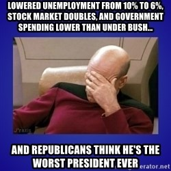 Picard facepalm  - Lowered unemployment from 10% to 6%, Stock market doubles, and government spending lower than under Bush... And republicans think he's the worst president ever
