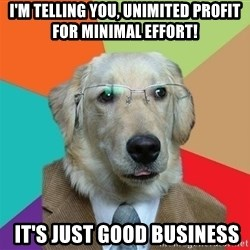 Business Dog - I'm telling you, Unimited profit for minimal effort!  It's Just good business