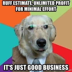 Business Dog - Ruff Estimate, Unlimited profit for minimal effort it's just good business