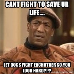 Confused Bill Cosby  - cant fight to save ur life....  let dogs fight eachother so you look hard???