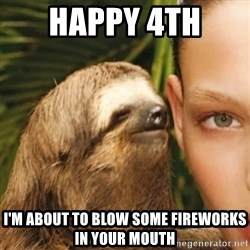 Whisper Sloth - Happy 4th  I'm about to blow some fireworks in your mouth