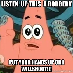 Patrick Says - listen  up this  a robbery put your hands up or i willshoot!!!
