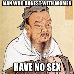 Confucious - man who honest with women have no sex