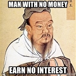Confucious - man with no money earn no interest