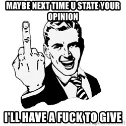 middle finger - maybe next time u state your opinion I'll have a fuck to give