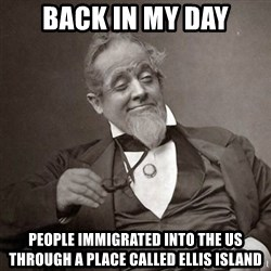 1889 [10] guy - back in my day people immigrated into the us through a place called ellis island