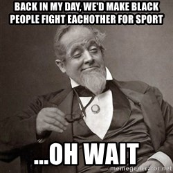 1889 [10] guy - back in my day, we'd make black people fight eachother for sport ...oh wait