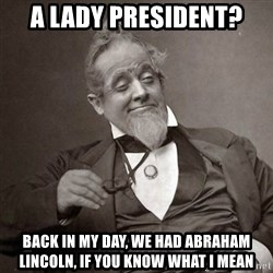 1889 [10] guy - a lady president? back in my day, we had abraham lincoln, if you know what i mean