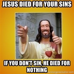 Buddy Christ - Jesus died for your sins If you don't sin, he died for nothing