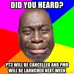 Sad Brutha - did you heard? PT3 will be cancelled and pmr will be launched next week