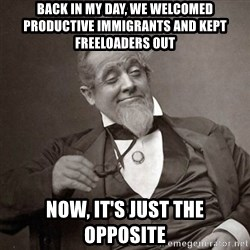 1889 [10] guy - back in my day, we welcomed productive immigrants and kept freeloaders out now, it's just the opposite