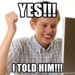 First Day on the internet kid - Yes!!! I told him!!!