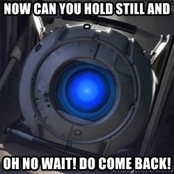 Portal Wheatley - Now can you hold still and- Oh no wait! Do come back!